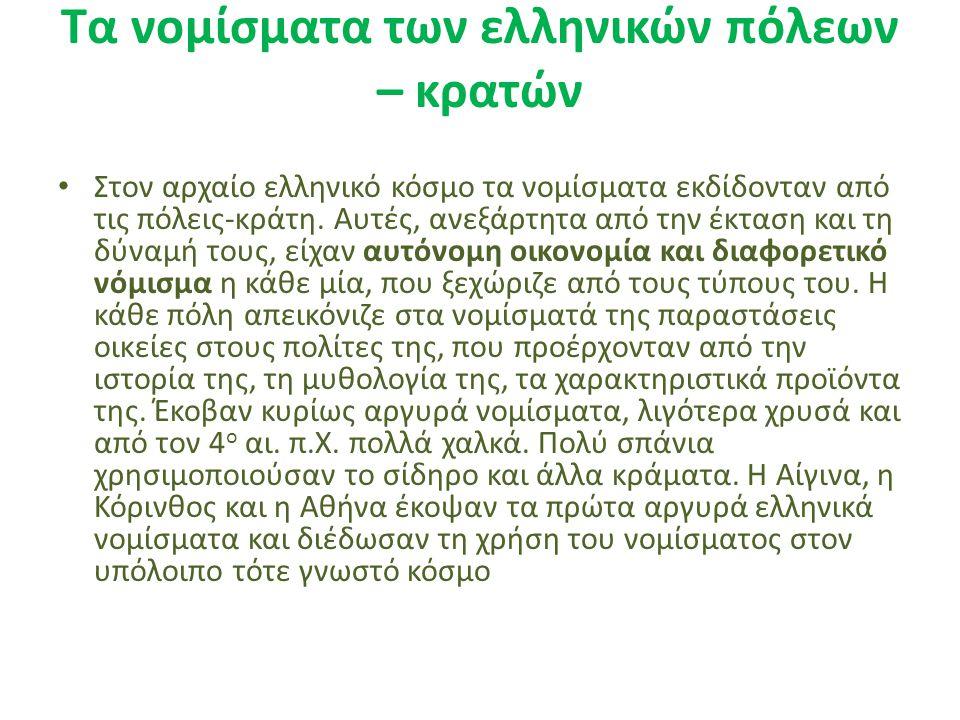 Τα νομίσματα των ελληνικών πόλεων – κρατών Στον αρχαίο ελληνικό κόσμο τα νομίσματα εκδίδονταν από τις πόλεις-κράτη. Αυτές, ανεξάρτητα από την έκταση κ