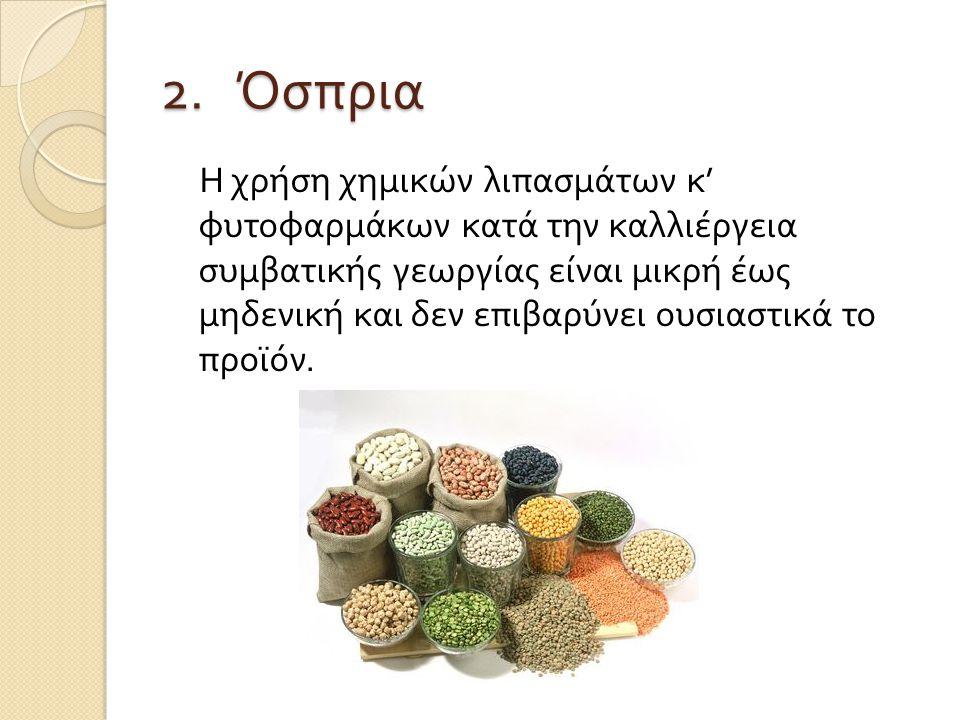 2. Όσπρια Η χρήση χημικών λιπασμάτων κ ' φυτοφαρμάκων κατά την καλλιέργεια συμβατικής γεωργίας είναι μικρή έως μηδενική και δεν επιβαρύνει ουσιαστικά
