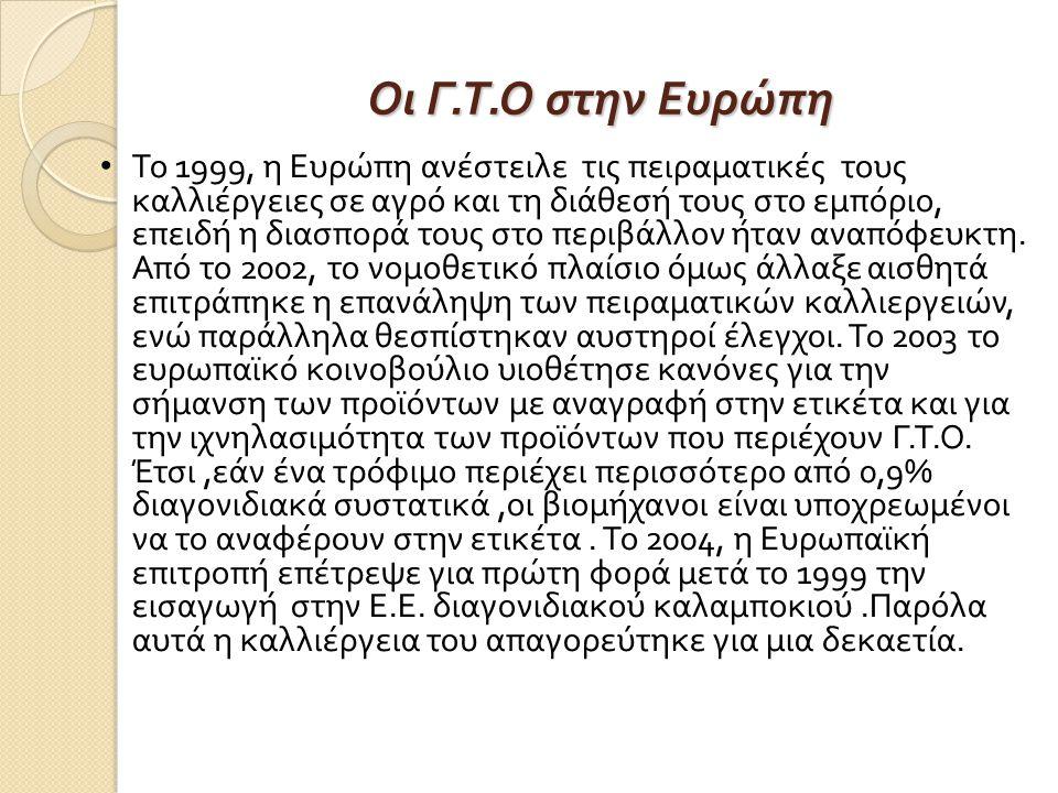Οι Γ. Τ. Ο στην Ευρώπη Το 1999, η Ευρώπη ανέστειλε τις πειραματικές τους καλλιέργειες σε αγρό και τη διάθεσή τους στο εμπόριο, επειδή η διασπορά τους