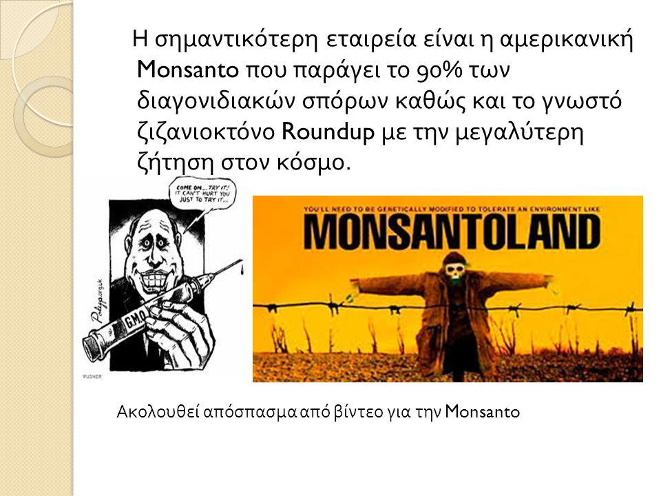 Η σημαντικότερη εταιρεία είναι η αμερικανική Monsanto που παράγει το 90% των διαγονιδιακών σπόρων καθώς και το γνωστό ζιζανιοκτόνο Roundup με την μεγα