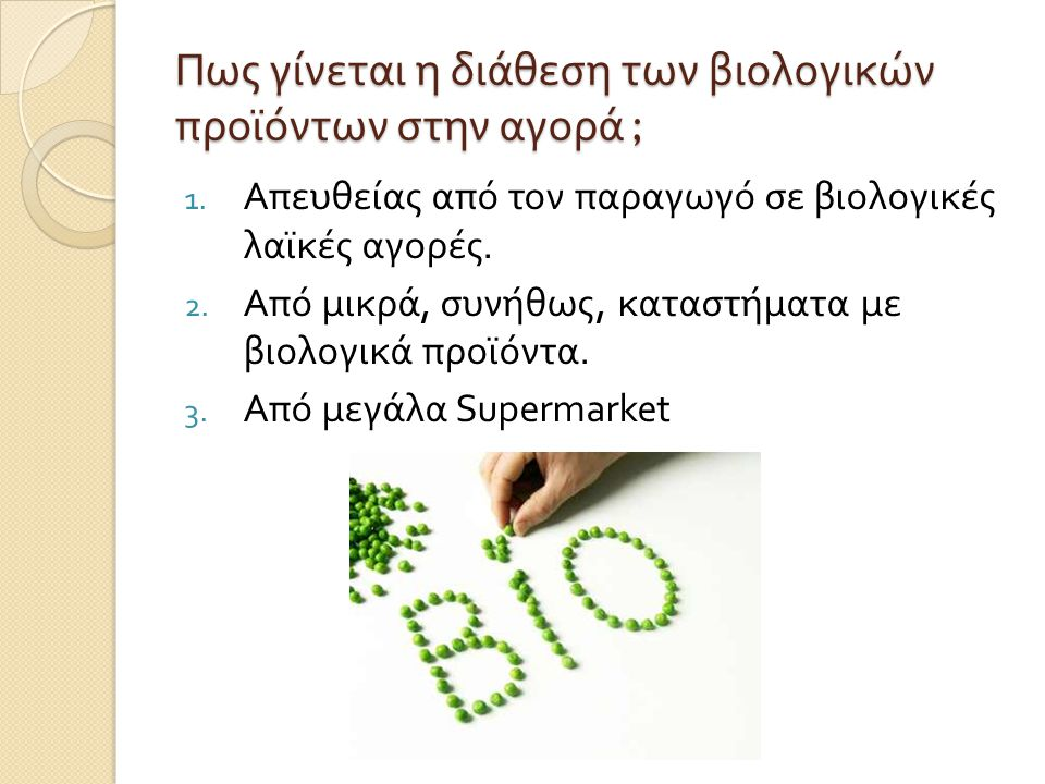 Πως γίνεται η διάθεση των βιολογικών προϊόντων στην αγορά ; 1. Απευθείας από τον παραγωγό σε βιολογικές λαϊκές αγορές. 2. Από μικρά, συνήθως, καταστήμ