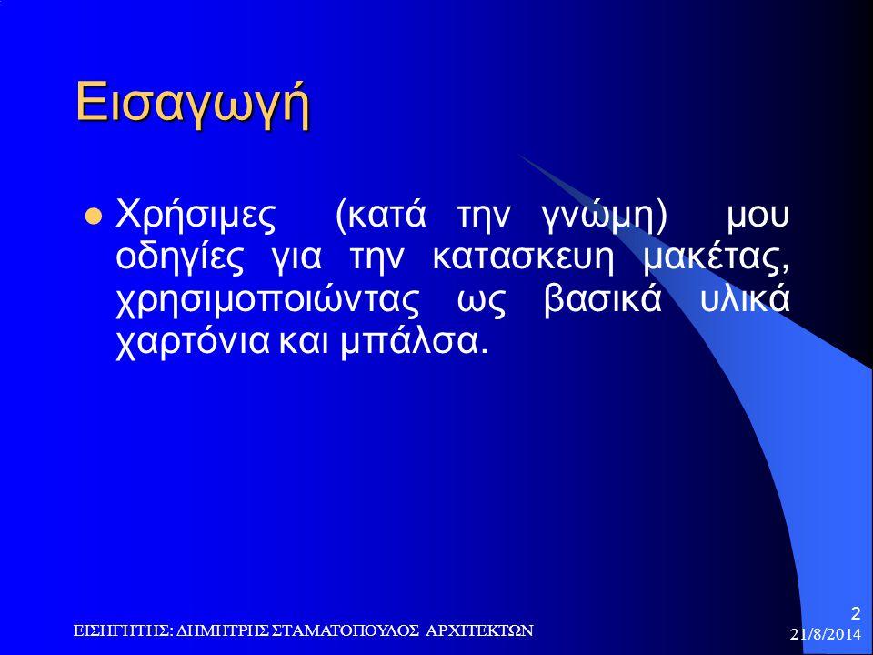 21/8/2014 ΕΙΣΗΓΗΤΗΣ: ΔΗΜΗΤΡΗΣ ΣΤΑΜΑΤΟΠΟΥΛΟΣ ΑΡΧΙΤΕΚΤΩΝ 2 Εισαγωγή Xρήσιμες (κατά την γνώμη) μου οδηγίες για την κατασκευη μακέτας, χρησιμοποιώντας ως