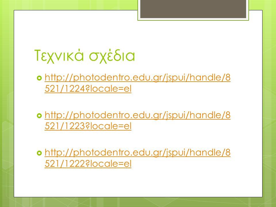 Τεχνικά σχέδια  http://photodentro.edu.gr/jspui/handle/8 521/1224?locale=el http://photodentro.edu.gr/jspui/handle/8 521/1224?locale=el  http://photodentro.edu.gr/jspui/handle/8 521/1223?locale=el http://photodentro.edu.gr/jspui/handle/8 521/1223?locale=el  http://photodentro.edu.gr/jspui/handle/8 521/1222?locale=el http://photodentro.edu.gr/jspui/handle/8 521/1222?locale=el