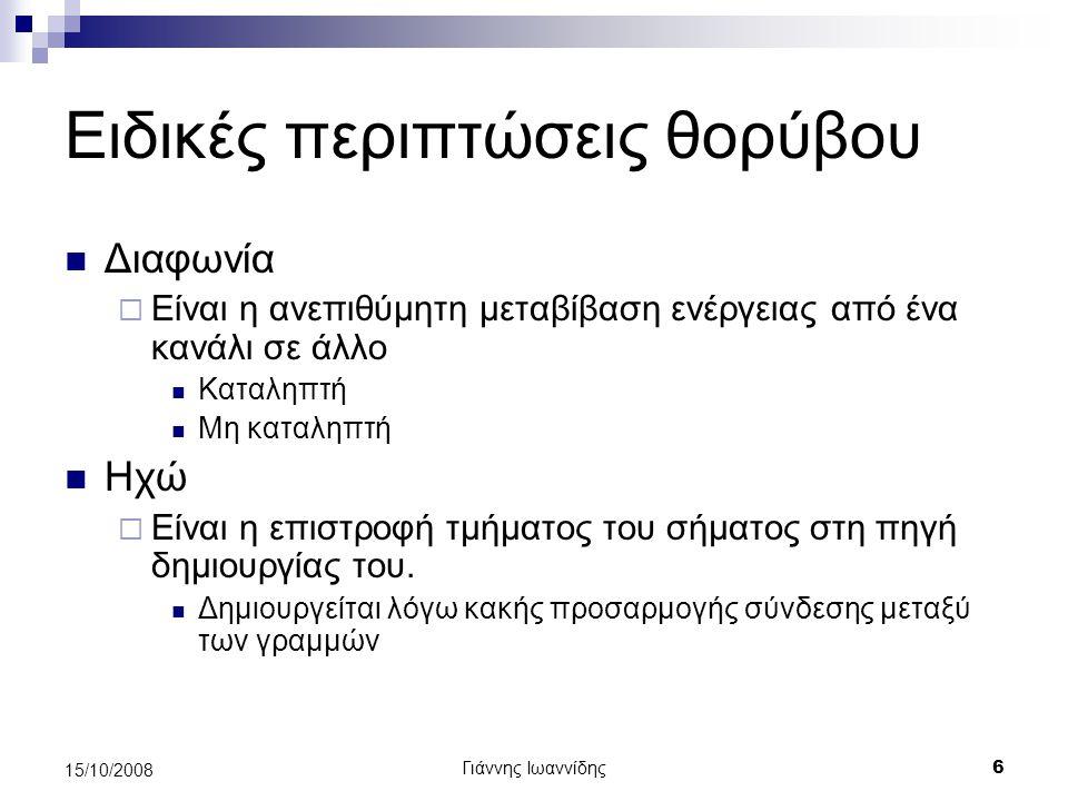 Γιάννης Ιωαννίδης 6 15/10/2008 Ειδικές περιπτώσεις θορύβου Διαφωνία  Είναι η ανεπιθύμητη μεταβίβαση ενέργειας από ένα κανάλι σε άλλο Καταληπτή Μη κατ