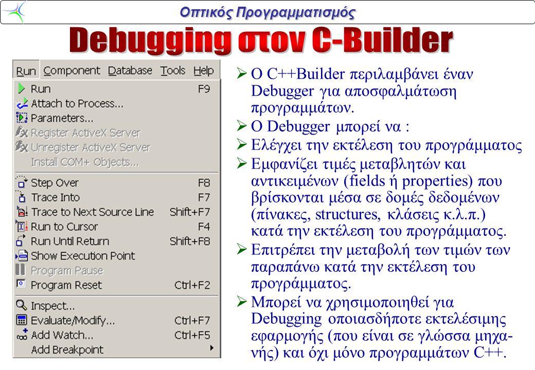 Οπτικός Προγραμματισμός  O C++Builder περιλαμβάνει έναν Debugger για αποσφαλμάτωση προγραμμάτων.  O Debugger μπορεί να :  Ελέγχει την εκτέλεση του