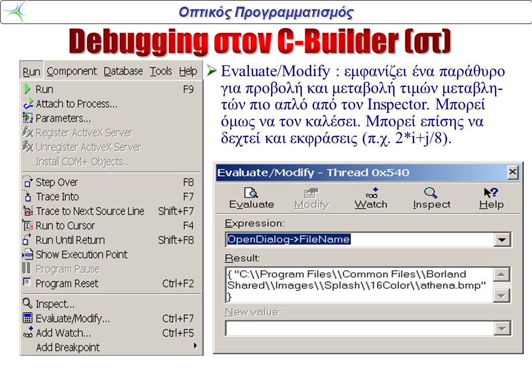  Evaluate/Modify : εμφανίζει ένα παράθυρο για προβολή και μεταβολή τιμών μεταβλη- τών πιο απλό από τον Inspector. Μπορεί όμως να τον καλέσει. Μπορεί