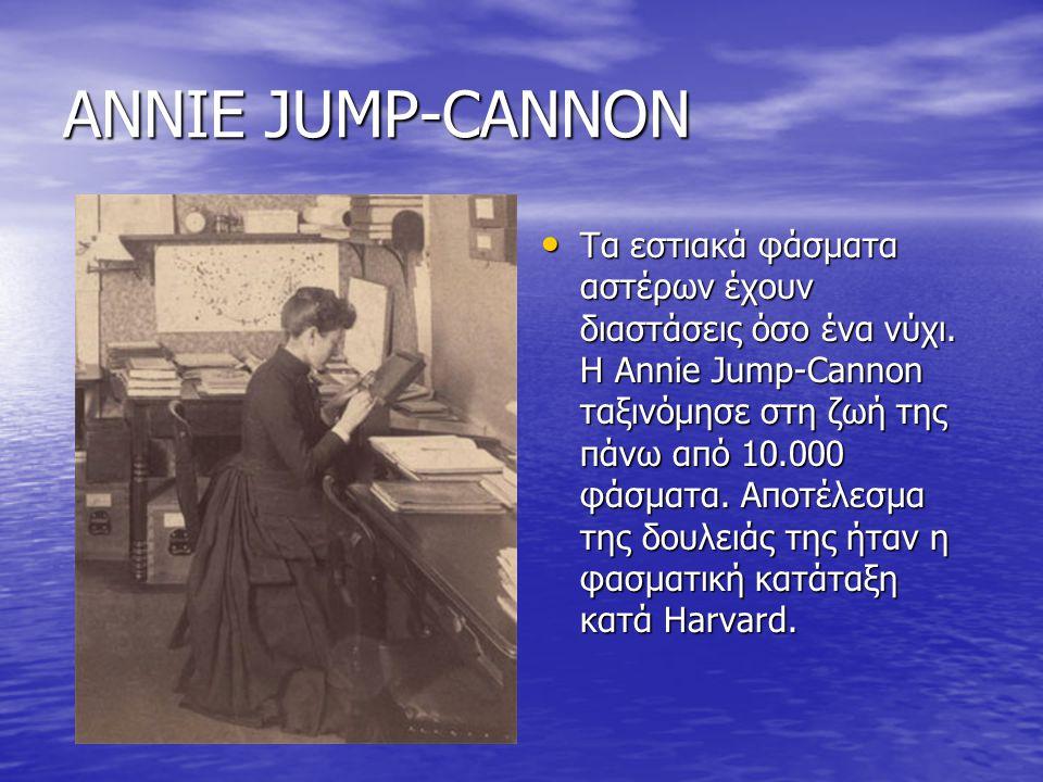 ANNIE JUMP-CANNON Τα εστιακά φάσματα αστέρων έχουν διαστάσεις όσο ένα νύχι. Η Annie Jump-Cannon ταξινόμησε στη ζωή της πάνω από 10.000 φάσματα. Αποτέλ