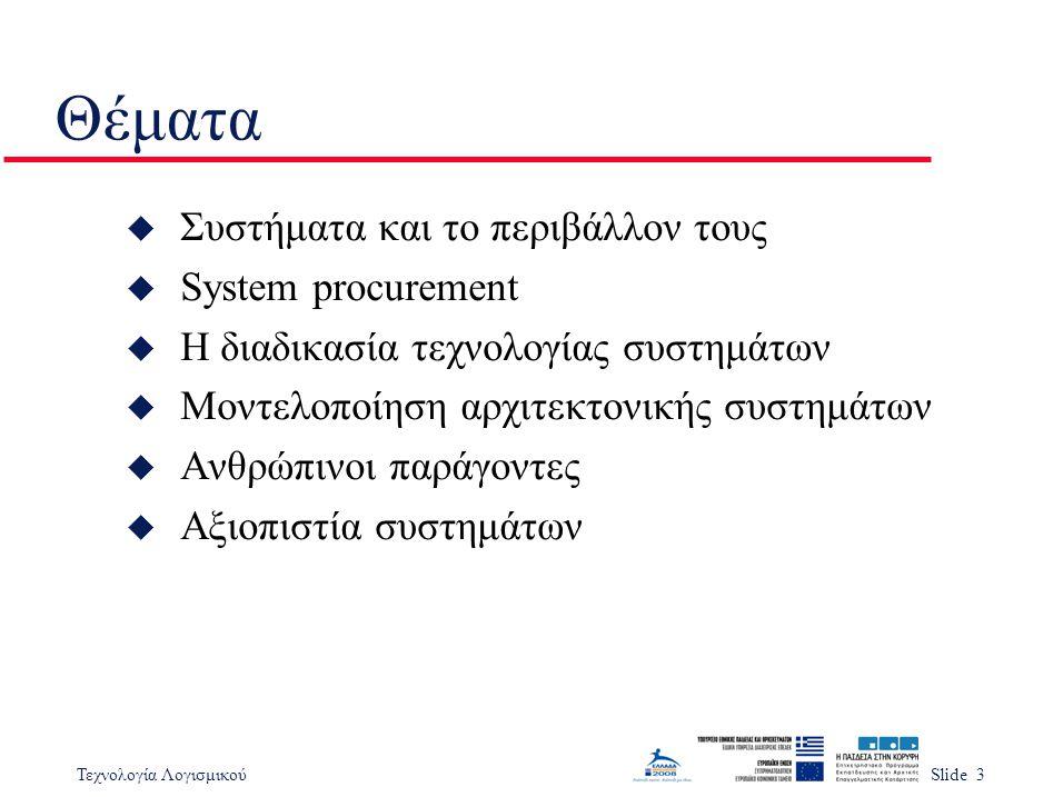 Τεχνολογία ΛογισμικούSlide 3 Θέματα u Συστήματα και το περιβάλλον τους u System procurement u Η διαδικασία τεχνολογίας συστημάτων u Μοντελοποίηση αρχιτεκτονικής συστημάτων u Ανθρώπινοι παράγοντες u Αξιοπιστία συστημάτων