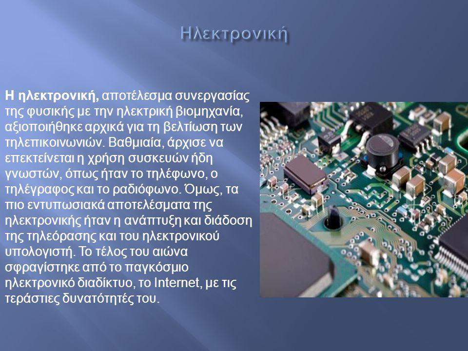 Η ηλεκτρονική, αποτέλεσμα συνεργασίας της φυσικής με την ηλεκτρική βιομηχανία, αξιοποιήθηκε αρχικά για τη βελτίωση των τηλεπικοινωνιών. Βαθμιαία, άρχι