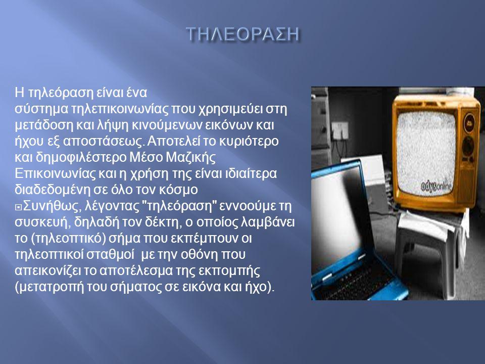 Η τηλεόραση είναι ένα σύστημα τηλεπικοινωνίας που χρησιμεύει στη μετάδοση και λήψη κινούμενων εικόνων και ήχου εξ αποστάσεως. A ποτελεί το κυριότερο κ