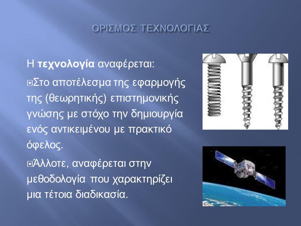 Η τεχνολογία αναφέρεται :  Στο αποτέλεσμα της εφαρμογής της ( θεωρητικής ) επιστημονικής γνώσης με στόχο την δημιουργία ενός αντικειμένου με πρακτικό