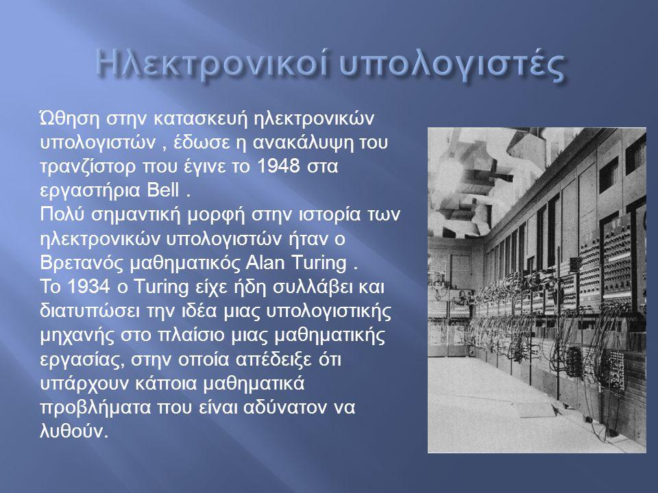 Ώθηση στην κατασκευή ηλεκτρονικών υπολογιστών, έδωσε η ανακάλυψη του τρανζίστορ που έγινε το 1948 στα εργαστήρια Bell. Πολύ σημαντική μορφή στην ιστορ