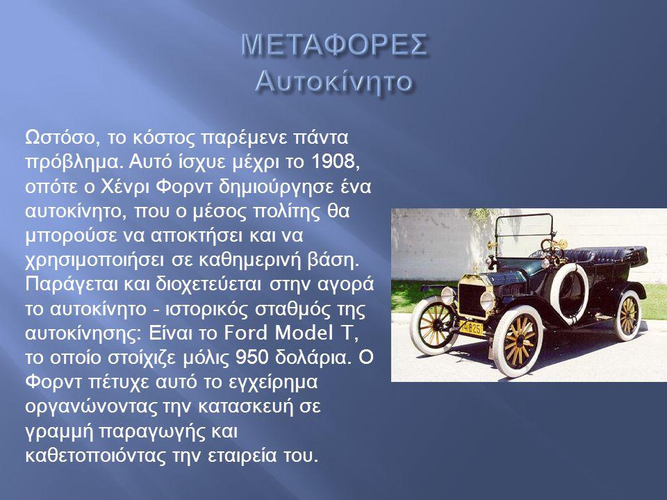 Ωστόσο, το κόστος παρέμενε πάντα πρόβλημα. Αυτό ίσχυε μέχρι το 1908, οπότε ο Χένρι Φορντ δημιούργησε ένα αυτοκίνητο, που ο μέσος πολίτης θα μπορούσε ν