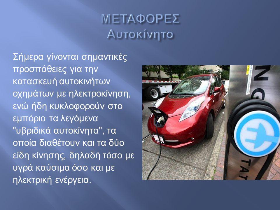 Σήμερα γίνονται σημαντικές προσπάθειες για την κατασκευή αυτοκινήτων οχημάτων με ηλεκτροκίνηση, ενώ ήδη κυκλοφορούν στο εμπόριο τα λεγόμενα