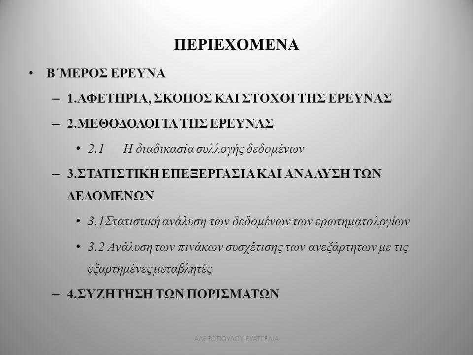 ΠΕΡΙΕΧΟΜΕΝΑ Β΄ΜΕΡΟΣ ΕΡΕΥΝΑ – 1.ΑΦΕΤΗΡΙΑ, ΣΚΟΠΟΣ ΚΑΙ ΣΤΟΧΟΙ ΤΗΣ ΕΡΕΥΝΑΣ – 2.ΜΕΘΟΔΟΛΟΓΙΑ ΤΗΣ ΕΡΕΥΝΑΣ 2.1Η διαδικασία συλλογής δεδομένων – 3.ΣΤΑΤΙΣΤΙΚΗ Ε