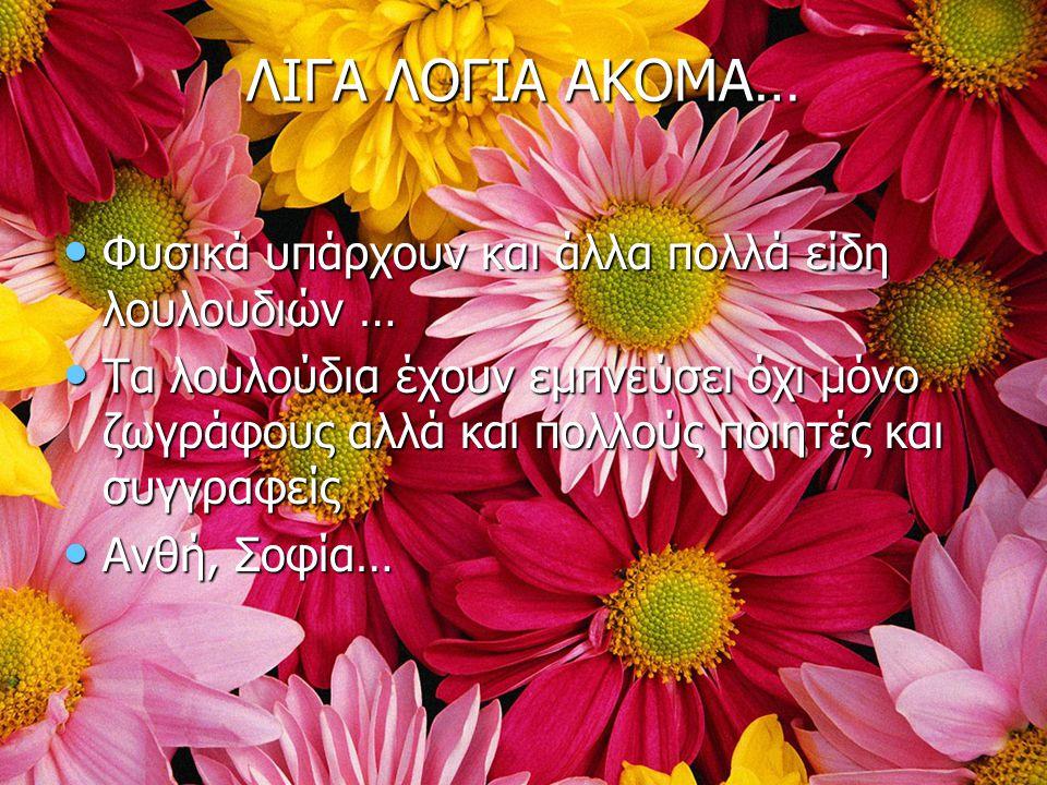 ΛΙΓΑ ΛΟΓΙΑ ΑΚΟΜΑ… Φυσικά υπάρχουν και άλλα πολλά είδη λουλουδιών … Φυσικά υπάρχουν και άλλα πολλά είδη λουλουδιών … Τα λουλούδια έχουν εμπνεύσει όχι μ