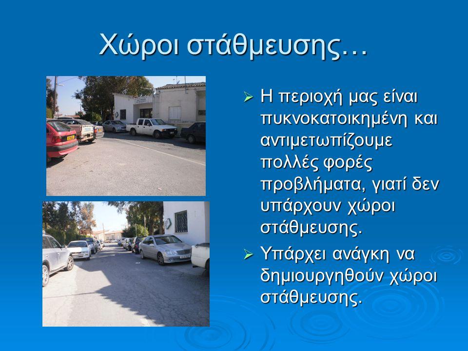 Χώροι στάθμευσης…  Η περιοχή μας είναι πυκνοκατοικημένη και αντιμετωπίζουμε πολλές φορές προβλήματα, γιατί δεν υπάρχουν χώροι στάθμευσης.  Υπάρχει α