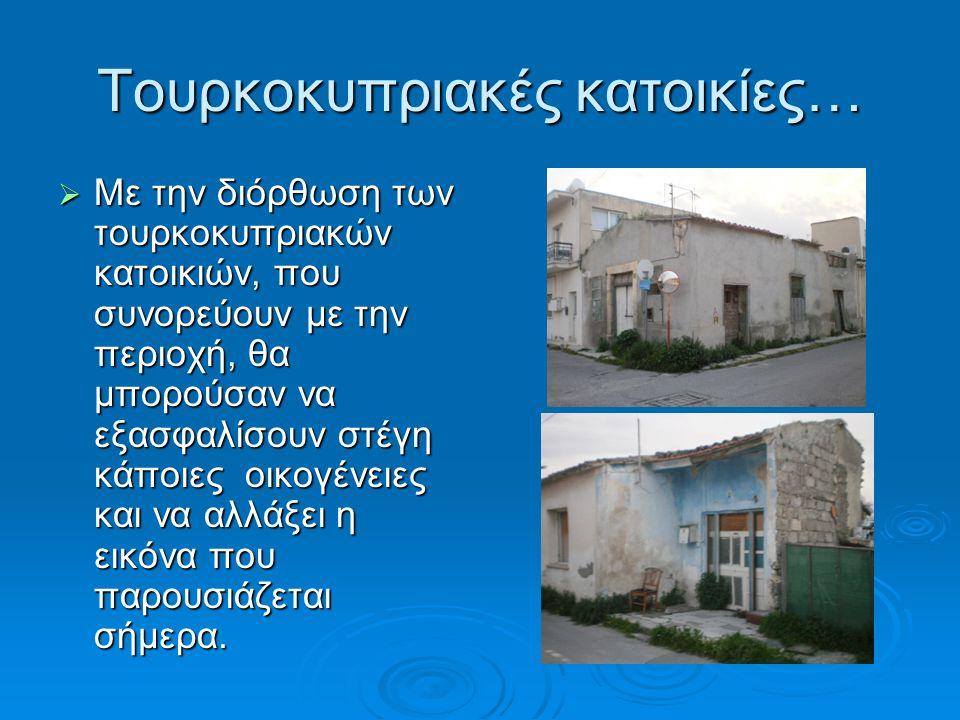 Τουρκοκυπριακές κατοικίες…  Με την διόρθωση των τουρκοκυπριακών κατοικιών, που συνορεύουν με την περιοχή, θα μπορούσαν να εξασφαλίσουν στέγη κάποιες