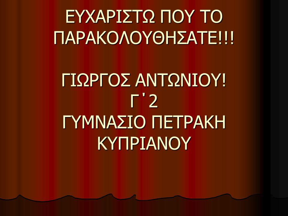 ΕΥΧΑΡΙΣΤΩ ΠΟΥ ΤΟ ΠΑΡΑΚΟΛΟΥΘΗΣΑΤΕ!!! ΓΙΩΡΓΟΣ ΑΝΤΩΝΙΟΥ! Γ΄2 ΓΥΜΝΑΣΙΟ ΠΕΤΡΑΚΗ ΚΥΠΡΙΑΝΟΥ