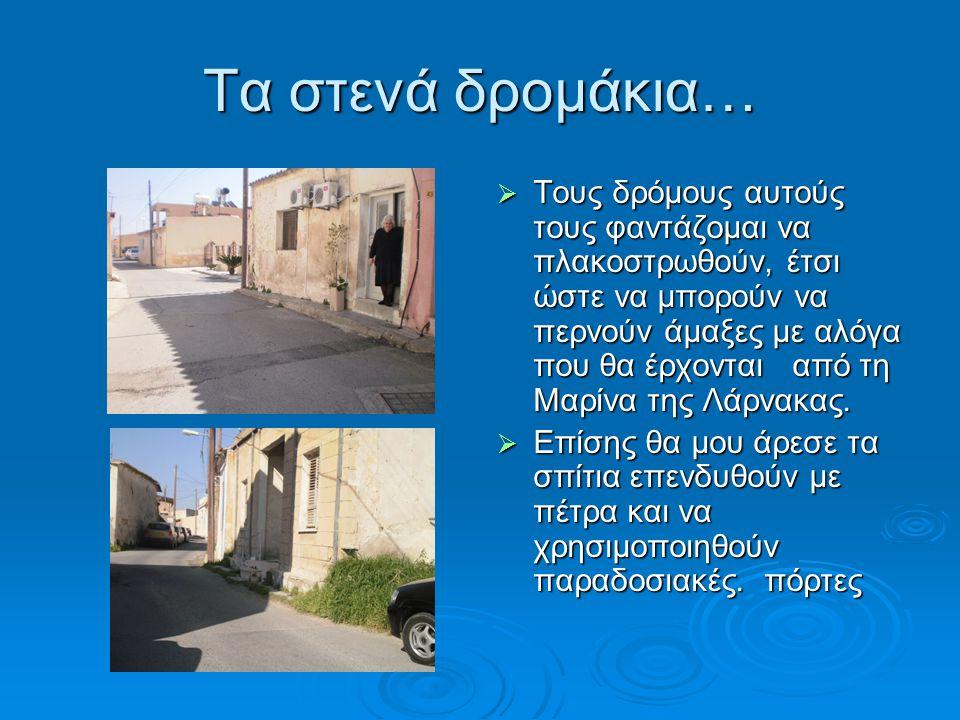 Τα στενά δρομάκια… ΤΤΤΤους δρόμους αυτούς τους φαντάζομαι να πλακοστρωθούν, έτσι ώστε να μπορούν να περνούν άμαξες με αλόγα που θα έρχονται από τη