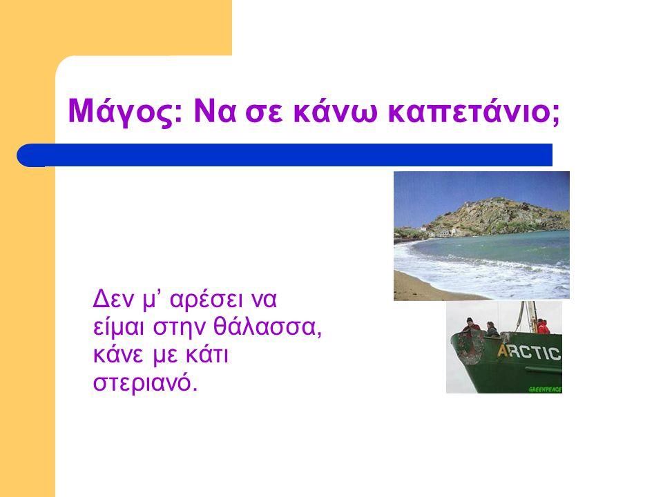 Μάγος: Να σε κάνω καπετάνιο; Δεν μ' αρέσει να είμαι στην θάλασσα, κάνε με κάτι στεριανό.