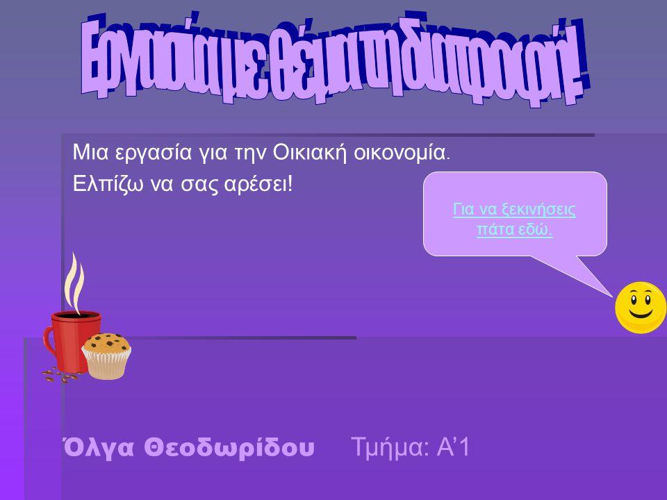 Όλγα Θεοδωρίδου Μια εργασία για την Οικιακή οικονομία. Ελπίζω να σας αρέσει! Για να ξεκινήσεις πάτα εδώ. Τμήμα: Α'1