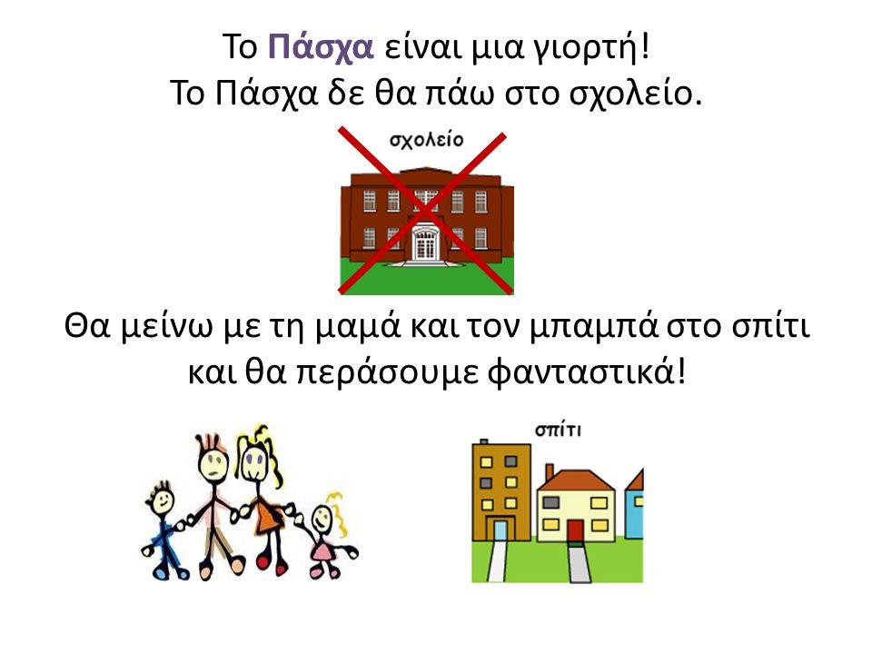 Το Πάσχα είναι μια γιορτή! Το Πάσχα δε θα πάω στο σχολείο. Θα μείνω με τη μαμά και τον μπαμπά στο σπίτι και θα περάσουμε φανταστικά!