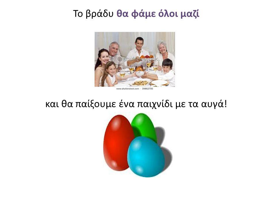 Το βράδυ θα φάμε όλοι μαζί και θα παίξουμε ένα παιχνίδι με τα αυγά!