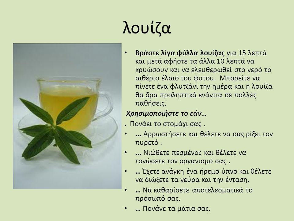 λουίζα Βράστε λίγα φύλλα λουίζας για 15 λεπτά και μετά αφήστε τα άλλα 10 λεπτά να κρυώσουν και να ελευθερωθεί στο νερό το αιθέριο έλαιο του φυτού. Μπο