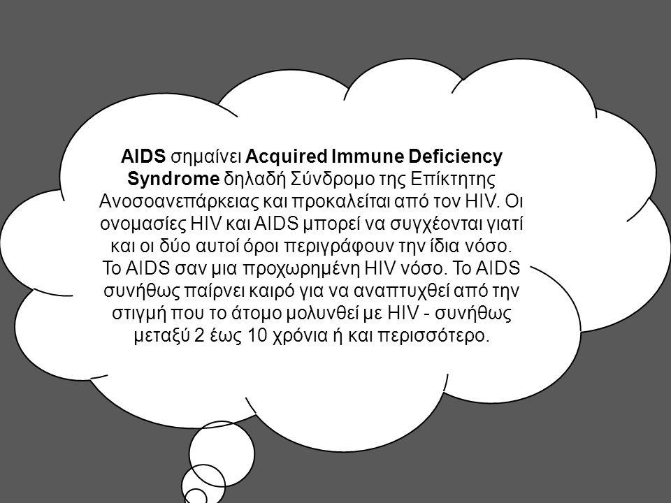 AIDS σημαίνει Acquired Immune Deficiency Syndrome δηλαδή Σύνδρομο της Επίκτητης Ανοσοανεπάρκειας και προκαλείται από τον HIV.