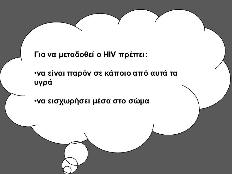 Για να μεταδοθεί ο HIV πρέπει: να είναι παρόν σε κάποιο από αυτά τα υγρά να εισχωρήσει μέσα στο σώμα