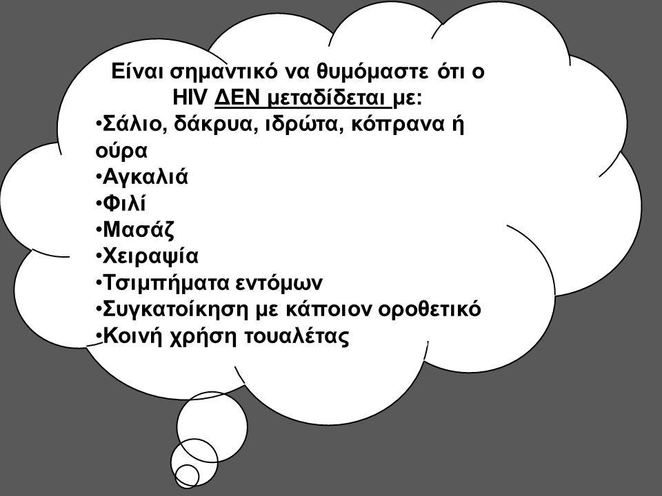 Είναι σημαντικό να θυμόμαστε ότι ο HIV ΔΕΝ μεταδίδεται με: Σάλιο, δάκρυα, ιδρώτα, κόπρανα ή ούρα Αγκαλιά Φιλί Μασάζ Χειραψία Τσιμπήματα εντόμων Συγκατοίκηση με κάποιον οροθετικό Κοινή χρήση τουαλέτας ή ντους
