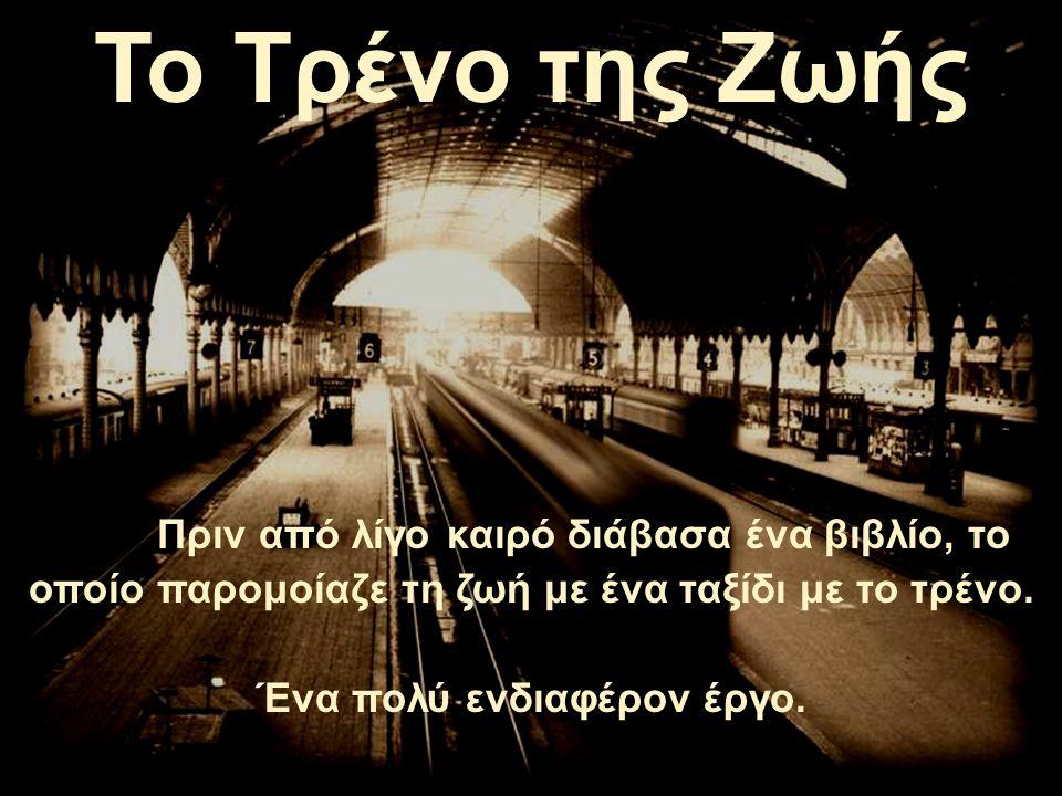 Το Τρένο της Ζωής Πριν από λίγο καιρό διάβασα ένα βιβλίο, το οποίο παρομοίαζε τη ζωή με ένα ταξίδι με το τρένο.