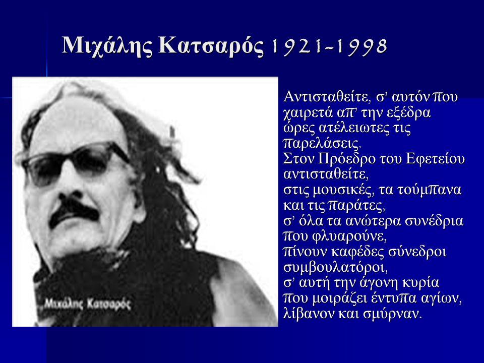 Μιχάλης Κατσαρός 1921-1998 Αντισταθείτε, σ ' αυτόν π ου χαιρετά α π' την εξέδρα ώρες ατέλειωτες τις π αρελάσεις.