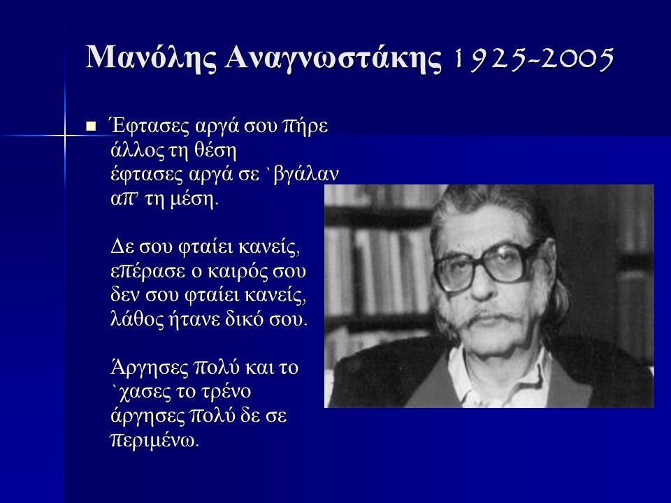 Μανόλης Αναγνωστάκης 1925-2005 Έφτασες αργά σου π ήρε άλλος τη θέση έφτασες αργά σε ` βγάλαν α π' τη μέση.