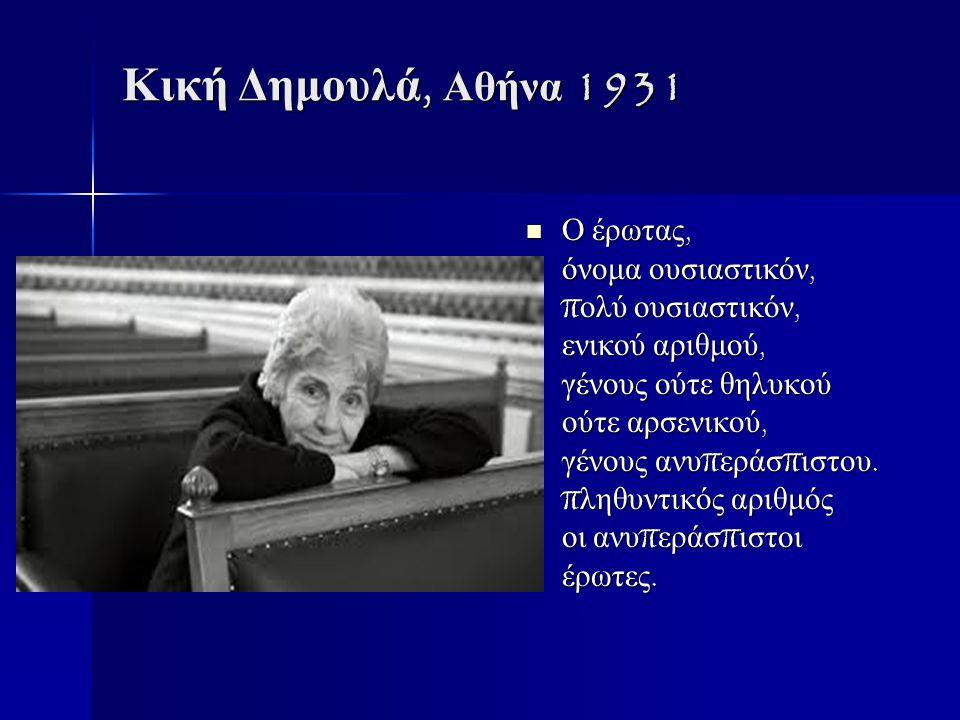 Κική Δημουλά, Αθήνα 1931 Ο έρωτας, όνομα ουσιαστικόν, π ολύ ουσιαστικόν, ενικού αριθμού, γένους ούτε θηλυκού ούτε αρσενικού, γένους ανυ π εράσ π ιστου.