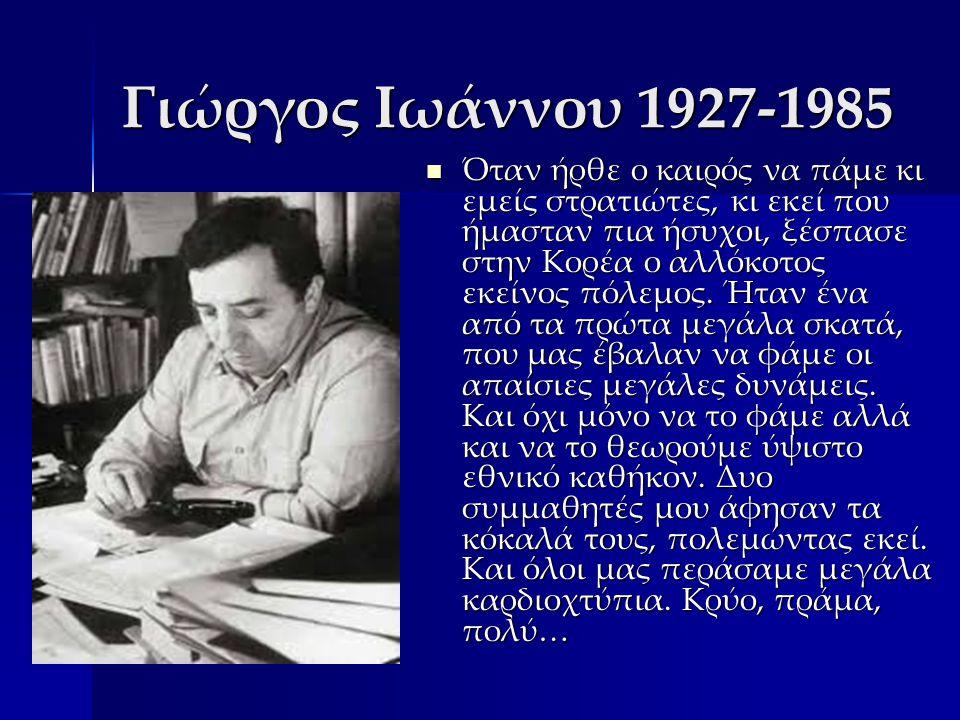Γιώργος Ιωάννου 1927-1985 Όταν ήρθε ο καιρός να πάμε κι εμείς στρατιώτες, κι εκεί που ήμασταν πια ήσυχοι, ξέσπασε στην Κορέα ο αλλόκοτος εκείνος πόλεμος.
