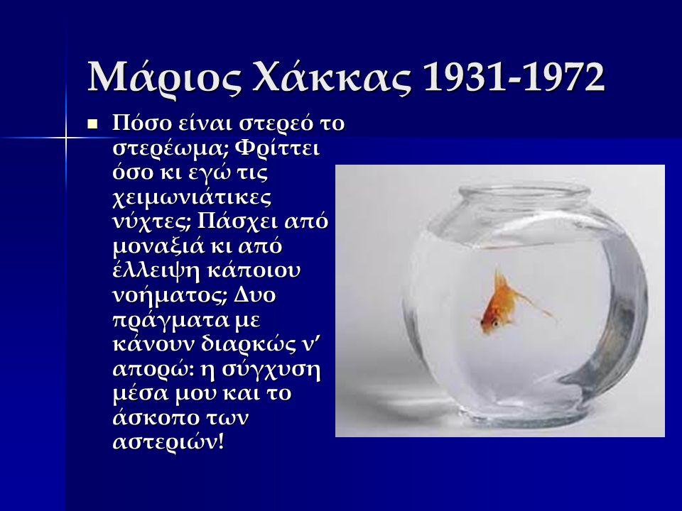 Μάριος Χάκκας 1931-1972 Πόσο είναι στερεό το στερέωμα; Φρίττει όσο κι εγώ τις χειμωνιάτικες νύχτες; Πάσχει από μοναξιά κι από έλλειψη κάποιου νοήματος; Δυο πράγματα με κάνουν διαρκώς ν' απορώ: η σύγχυση μέσα μου και το άσκοπο των αστεριών.