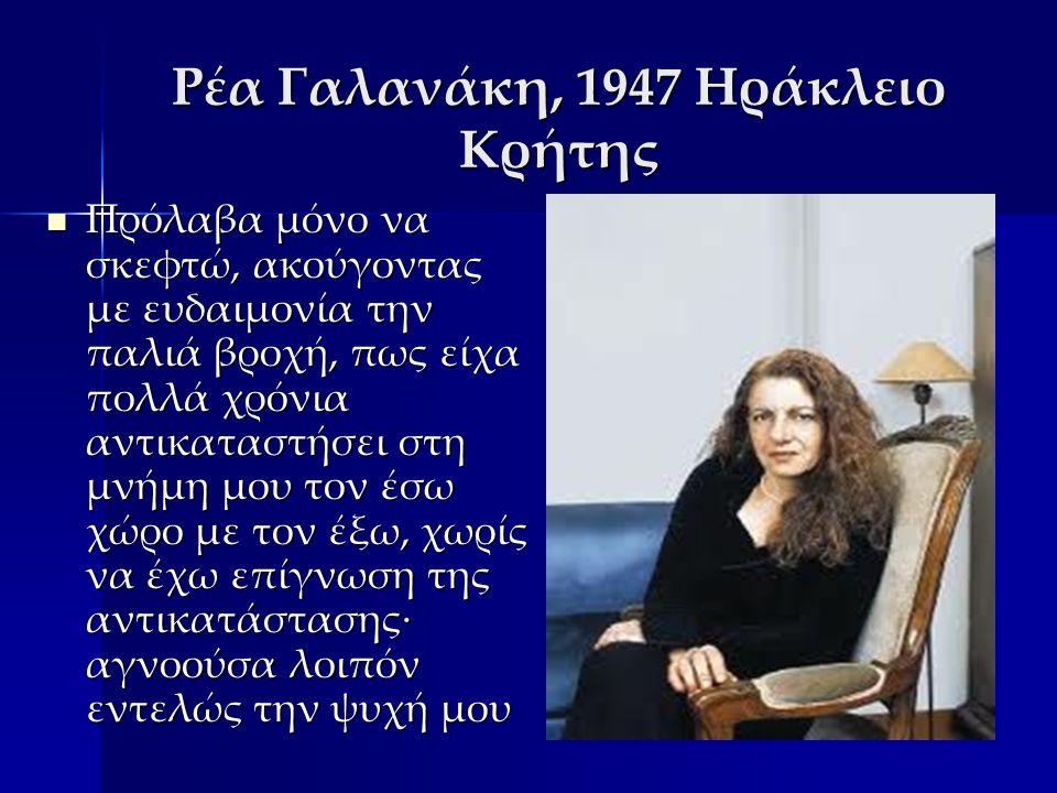 Ρέα Γαλανάκη, 1947 Ηράκλειο Κρήτης Πρόλαβα μόνο να σκεφτώ, ακούγοντας με ευδαιμονία την παλιά βροχή, πως είχα πολλά χρόνια αντικαταστήσει στη μνήμη μου τον έσω χώρο με τον έξω, χωρίς να έχω επίγνωση της αντικατάστασης· αγνοούσα λοιπόν εντελώς την ψυχή μου Πρόλαβα μόνο να σκεφτώ, ακούγοντας με ευδαιμονία την παλιά βροχή, πως είχα πολλά χρόνια αντικαταστήσει στη μνήμη μου τον έσω χώρο με τον έξω, χωρίς να έχω επίγνωση της αντικατάστασης· αγνοούσα λοιπόν εντελώς την ψυχή μου