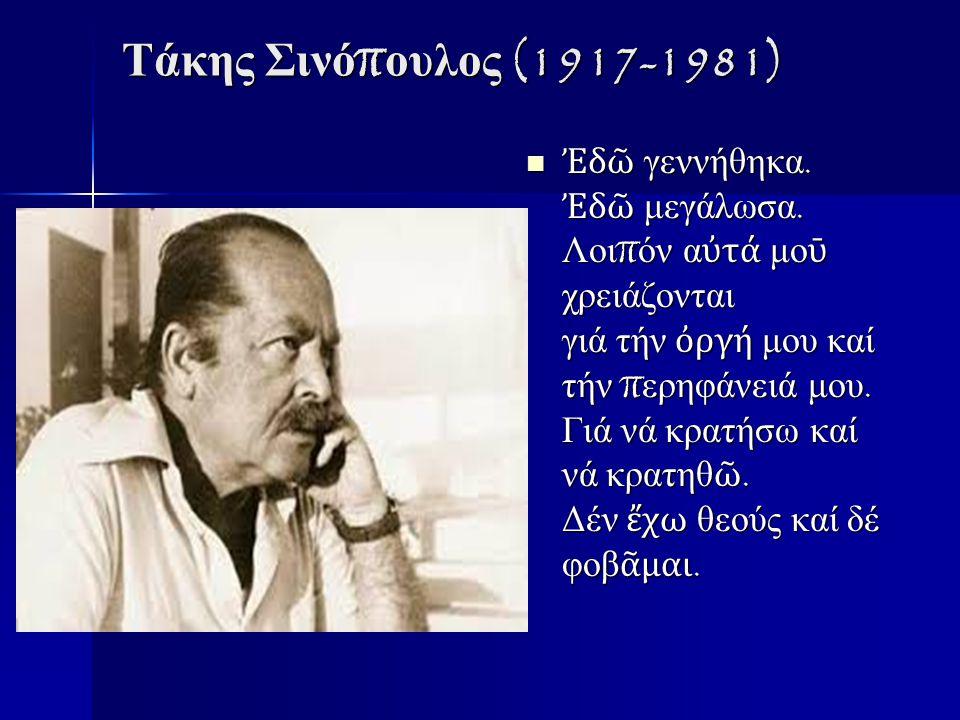 Τάκης Σινό π ουλος (1917-1981) Ἐ δ ῶ γεννήθηκα.Ἐ δ ῶ μεγάλωσα.
