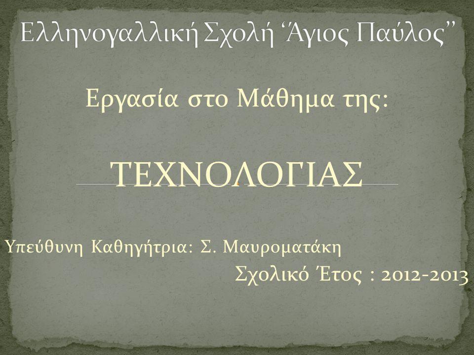 Εργασία στο Μάθημα της: ΤΕΧΝΟΛΟΓΙΑΣ Υπεύθυνη Καθηγήτρια: Σ. Μαυροματάκη Σχολικό Έτος : 2012-2013