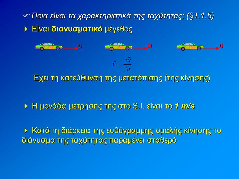  Ποια είναι τα χαρακτηριστικά της ταχύτητας; (§1.1.5)  Είναι διανυσματικό μέγεθος Έχει τη κατεύθυνση της μετατόπισης (της κίνησης) υυυ  Η μονάδα μέ