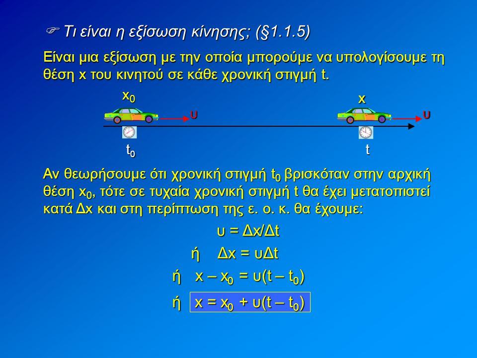  Τι είναι η εξίσωση κίνησης; (§1.1.5) Είναι μια εξίσωση με την οποία μπορούμε να υπολογίσουμε τη θέση x του κινητού σε κάθε χρονική στιγμή t. Δx = υΔ