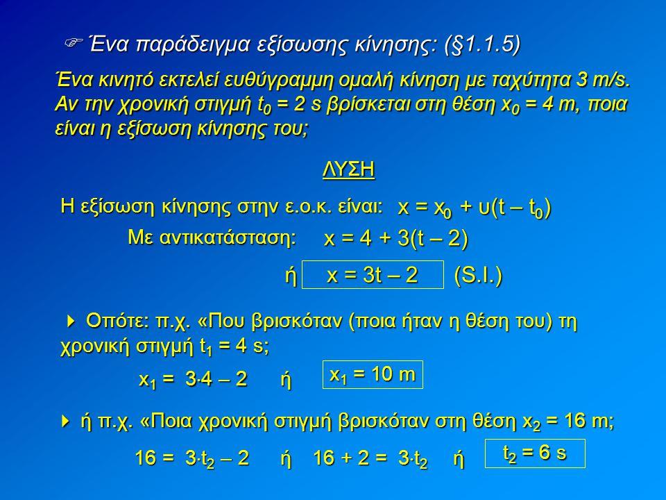  Ένα παράδειγμα εξίσωσης κίνησης: (§1.1.5) Ένα κινητό εκτελεί ευθύγραμμη ομαλή κίνηση με ταχύτητα 3 m/s. Αν την χρονική στιγμή t 0 = 2 s βρίσκεται στ