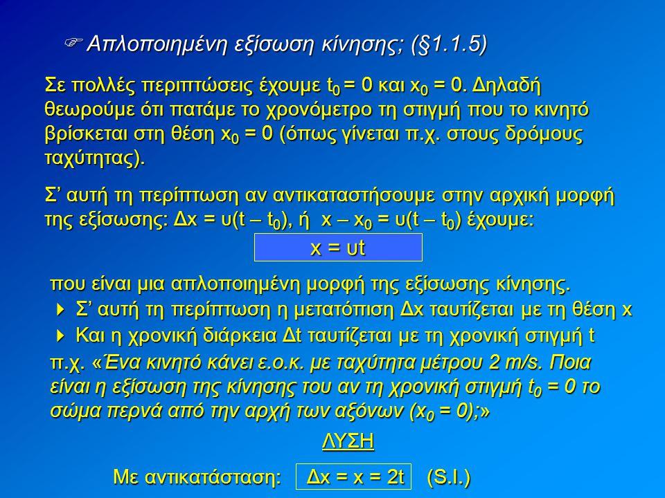  Απλοποιημένη εξίσωση κίνησης; (§1.1.5) Σε πολλές περιπτώσεις έχουμε t 0 = 0 και x 0 = 0. Δηλαδή θεωρούμε ότι πατάμε το χρονόμετρο τη στιγμή που το κ
