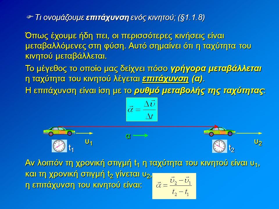  Τι ονομάζουμε επιτάχυνση ενός κινητού; (§1.1.8) Όπως έχουμε ήδη πει, οι περισσότερες κινήσεις είναι μεταβαλλόμενες στη φύση. Αυτό σημαίνει ότι η ταχ
