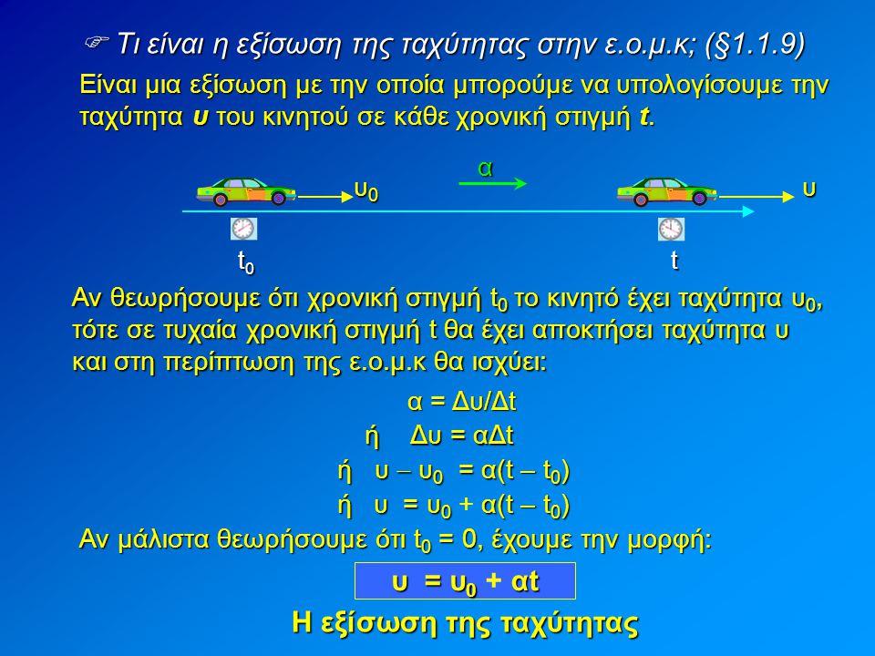  Τι είναι η εξίσωση της ταχύτητας στην ε.ο.μ.κ; (§1.1.9) Είναι μια εξίσωση με την οποία μπορούμε να υπολογίσουμε την ταχύτητα υ του κινητού σε κάθε χ