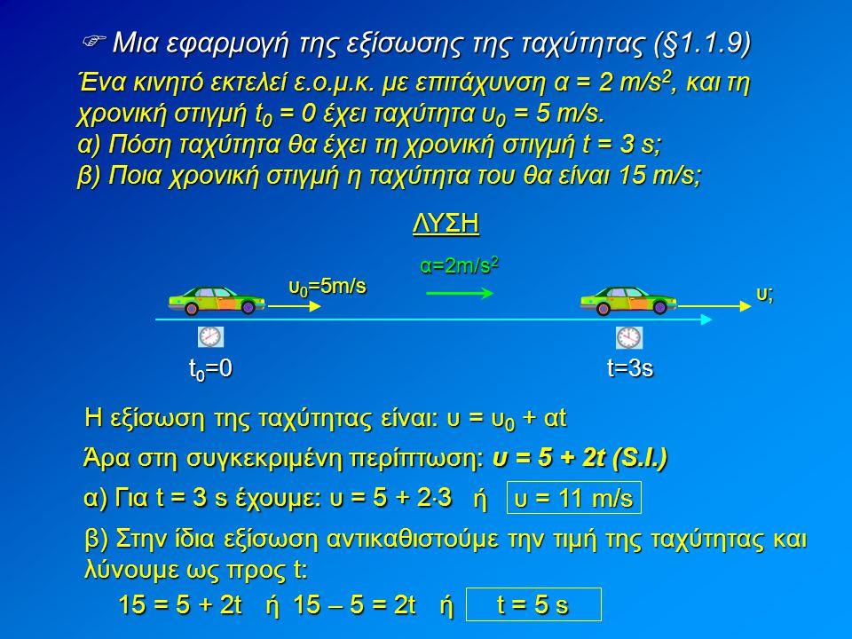  Διάγραμμα ταχύτητας: Διάφορες περιπτώσεις (§1.1.9)  Αν α > 0 (επιταχυνόμενη κίνηση) υt υ0υ0υ0υ0 υ = υ 0 + αt η ταχύτητα αυξάνεται με το πέρασμα του χρόνου:  Αν α < 0 (επιβραδυνόμενη κίνηση) υ = υ 0 – αt η ταχύτητα μειώνεται με το πέρασμα του χρόνου: υt υ0υ0υ0υ0 υt  Αν υ 0 = 0 (χωρίς αρχική ταχύτητα) υ = αt