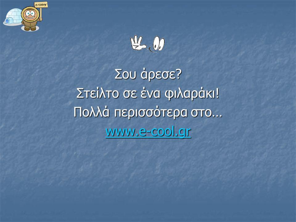 Σου άρεσε? Στείλτο σε ένα φιλαράκι! Πολλά περισσότερα στο… www.e-cool.gr