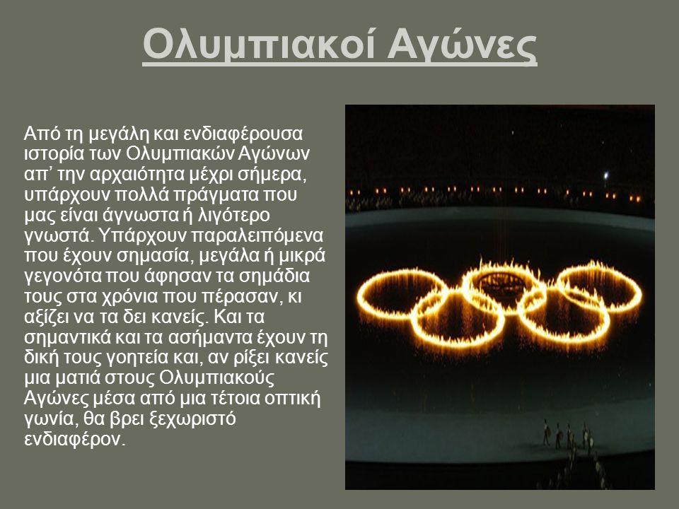 Ολυμπιακοί Αγώνες Από τη μεγάλη και ενδιαφέρουσα ιστορία των Ολυμπιακών Αγώνων απ' την αρχαιότητα μέχρι σήμερα, υπάρχουν πολλά πράγματα που μας είναι άγνωστα ή λιγότερο γνωστά.